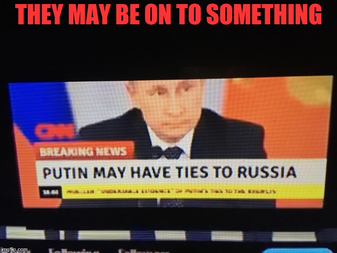 Fake News update | THEY MAY BE ON TO SOMETHING | image tagged in putin,captain obvious,russia,no duh,fake news | made w/ Imgflip meme maker
