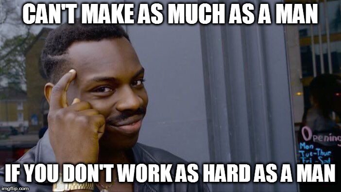 Roll Safe Think About It Meme | CAN'T MAKE AS MUCH AS A MAN IF YOU DON'T WORK AS HARD AS A MAN | image tagged in memes,roll safe think about it | made w/ Imgflip meme maker