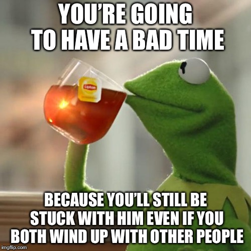 But Thats None Of My Business Meme | YOU'RE GOING TO HAVE A BAD TIME BECAUSE YOU'LL STILL BE STUCK WITH HIM EVEN IF YOU BOTH WIND UP WITH OTHER PEOPLE | image tagged in memes,but thats none of my business,kermit the frog | made w/ Imgflip meme maker