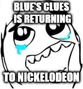 The sleeping giant has reawaken | BLUE'S CLUES IS RETURNING TO NICKELODEON | image tagged in memes,tears of joy,nickelodeon,blues clues,reboot | made w/ Imgflip meme maker