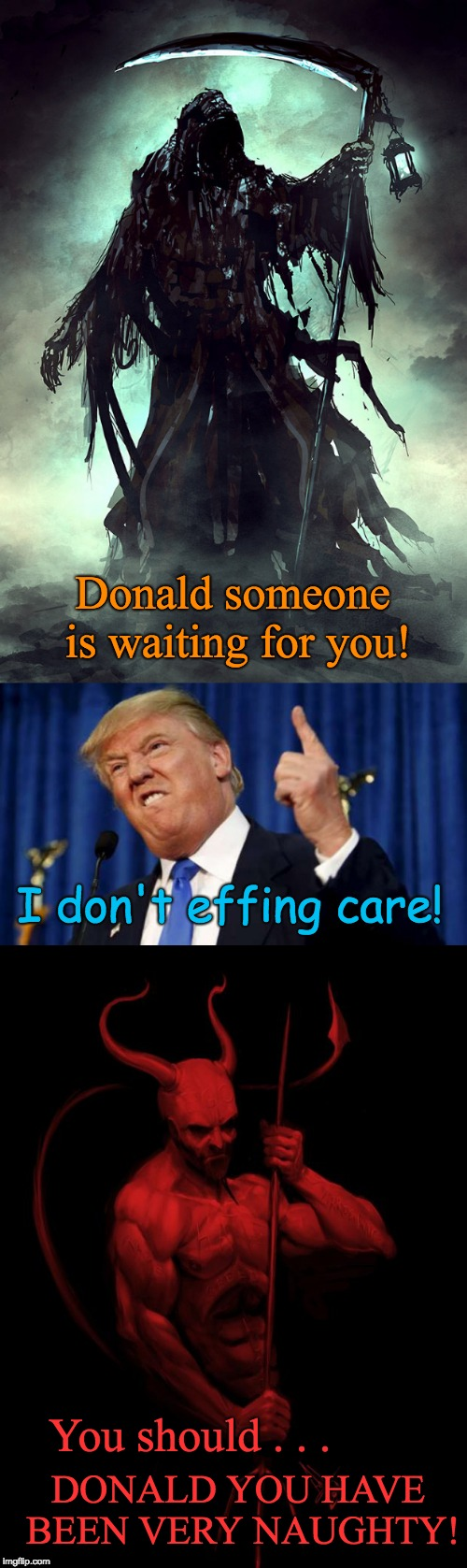Death, the Donald, and the Devil | Donald someone is waiting for you! DONALD YOU HAVE BEEN VERY NAUGHTY! I don't effing care! You should . . . | image tagged in trump meets death,trump meets the devil,trump,devil,death | made w/ Imgflip meme maker