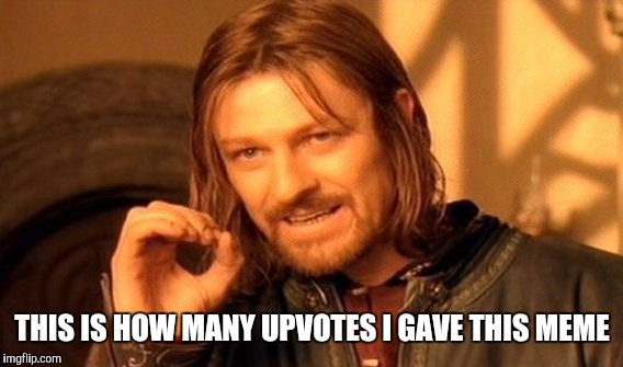 One Does Not Simply Meme | THIS IS HOW MANY UPVOTES I GAVE THIS MEME | image tagged in memes,one does not simply | made w/ Imgflip meme maker