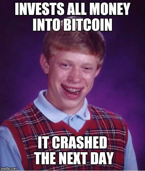 Bad Luck Brian Meme | INVESTS ALL MONEY INTO BITCOIN IT CRASHED THE NEXT DAY | image tagged in memes,bad luck brian | made w/ Imgflip meme maker