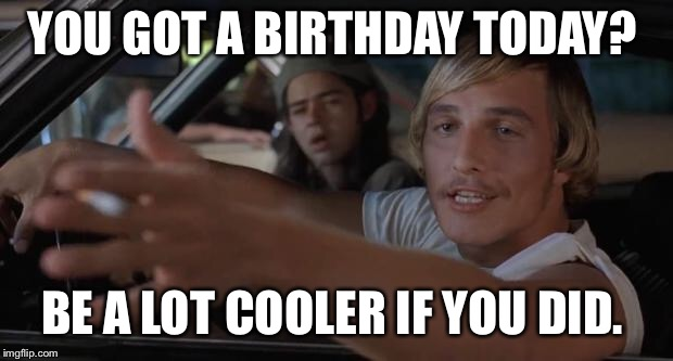 dazed and confused mcconaughey |  YOU GOT A BIRTHDAY TODAY? BE A LOT COOLER IF YOU DID. | image tagged in dazed and confused mcconaughey | made w/ Imgflip meme maker