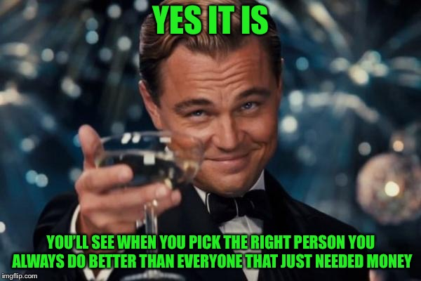 Leonardo Dicaprio Cheers Meme | YES IT IS YOU'LL SEE WHEN YOU PICK THE RIGHT PERSON YOU ALWAYS DO BETTER THAN EVERYONE THAT JUST NEEDED MONEY | image tagged in memes,leonardo dicaprio cheers | made w/ Imgflip meme maker