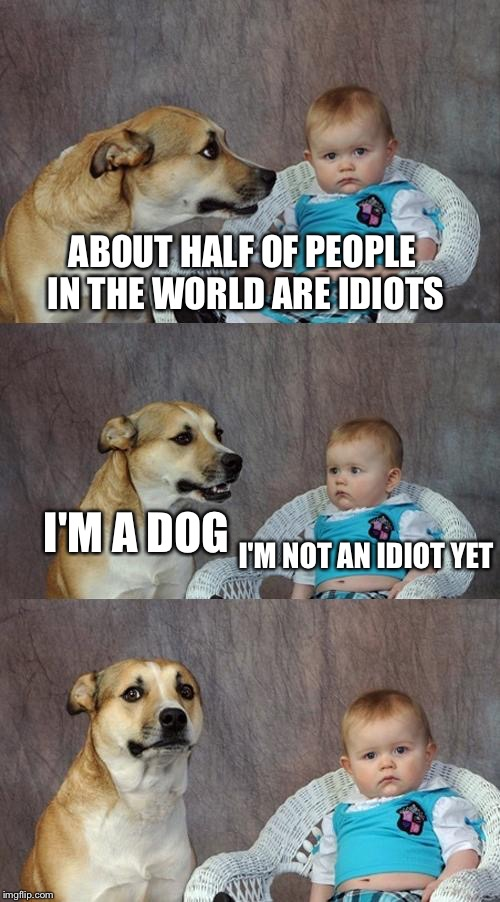 Dad Joke Dog Meme | ABOUT HALF OF PEOPLE IN THE WORLD ARE IDIOTS I'M A DOG I'M NOT AN IDIOT YET | image tagged in memes,dad joke dog | made w/ Imgflip meme maker