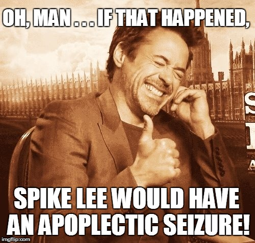 OH, MAN . . . IF THAT HAPPENED, SPIKE LEE WOULD HAVE AN APOPLECTIC SEIZURE! | made w/ Imgflip meme maker
