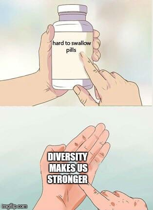 Hard To Swallow Pills | DIVERSITY MAKES US STRONGER | image tagged in hard to swallow pills | made w/ Imgflip meme maker