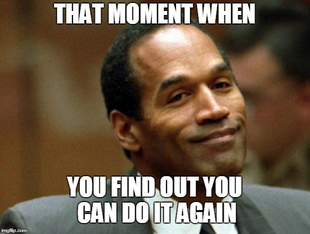 OJ Simpson Smiling | THAT MOMENT WHEN YOU FIND OUT YOU CAN DO IT AGAIN | image tagged in oj simpson smiling | made w/ Imgflip meme maker