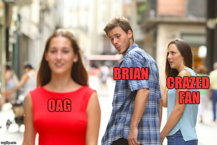 Distracted Boyfriend Meme | OAG BRIAN CRAZED FAN | image tagged in memes,distracted boyfriend | made w/ Imgflip meme maker