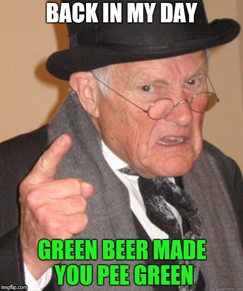 St. Patrick's day festivities all weekend | BACK IN MY DAY GREEN BEER MADE YOU PEE GREEN | image tagged in back in my day,green party,st patrick's day,drinking,beers | made w/ Imgflip meme maker