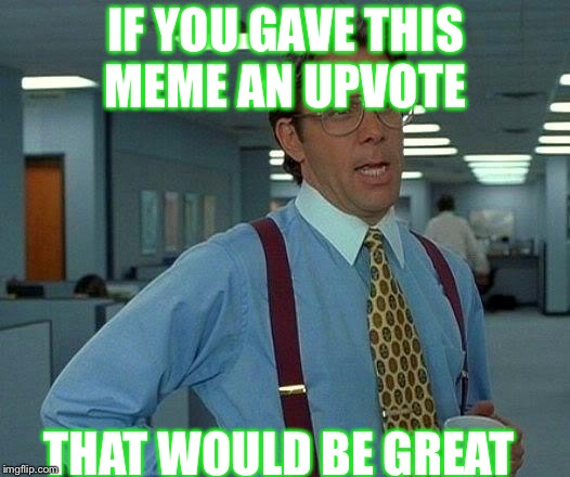 That would be great | IF YOU GAVE THIS MEME AN UPVOTE THAT WOULD BE GREAT | image tagged in memes,that would be great | made w/ Imgflip meme maker