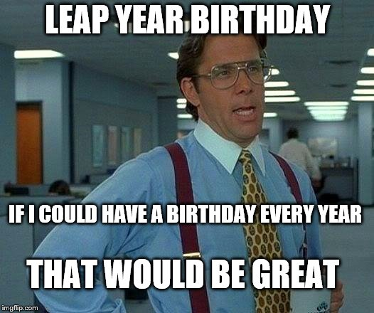 That Would Be Great Meme | LEAP YEAR BIRTHDAY IF I COULD HAVE A BIRTHDAY EVERY YEAR THAT WOULD BE GREAT | image tagged in memes,that would be great | made w/ Imgflip meme maker