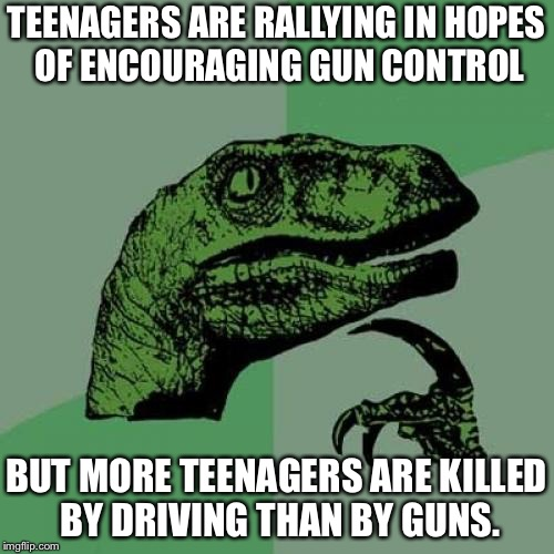 Philosoraptor Meme | TEENAGERS ARE RALLYING IN HOPES OF ENCOURAGING GUN CONTROL BUT MORE TEENAGERS ARE KILLED BY DRIVING THAN BY GUNS. | image tagged in memes,philosoraptor | made w/ Imgflip meme maker