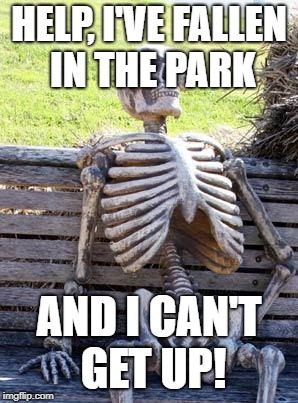 Waiting Skeleton Meme | HELP, I'VE FALLEN IN THE PARK AND I CAN'T GET UP! | image tagged in memes,waiting skeleton | made w/ Imgflip meme maker