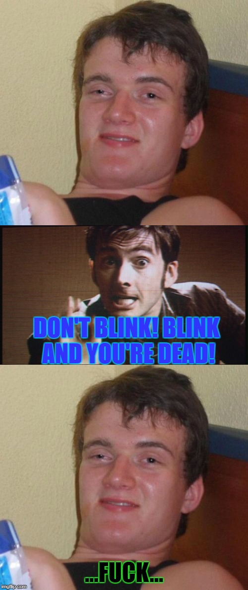 Red Eye Sucks | DON'T BLINK! BLINK AND YOU'RE DEAD! ...F**K... | image tagged in memes,10 guy,doctor who,weeping angel,redeye,stoner | made w/ Imgflip meme maker