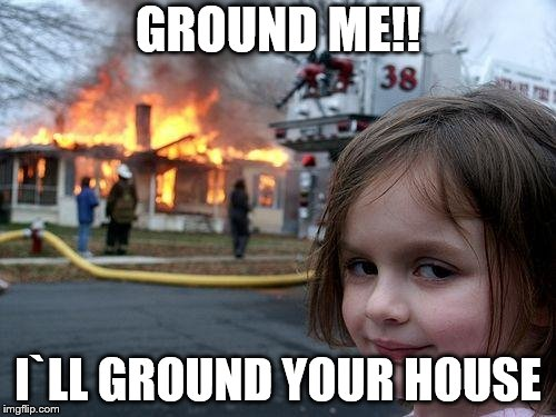 Disaster Girl Meme | GROUND ME!! I`LL GROUND YOUR HOUSE | image tagged in memes,disaster girl | made w/ Imgflip meme maker