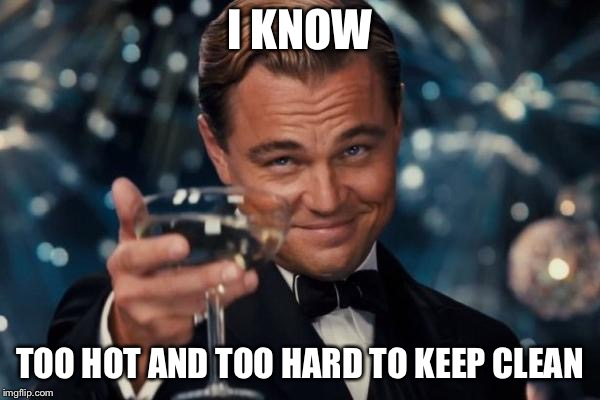 Leonardo Dicaprio Cheers Meme | I KNOW TOO HOT AND TOO HARD TO KEEP CLEAN | image tagged in memes,leonardo dicaprio cheers | made w/ Imgflip meme maker