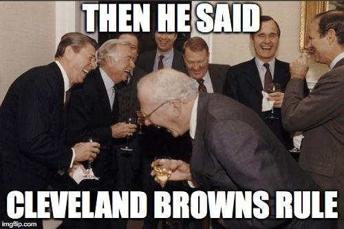 Laughing Men In Suits Meme | THEN HE SAID CLEVELAND BROWNS RULE | image tagged in memes,laughing men in suits | made w/ Imgflip meme maker