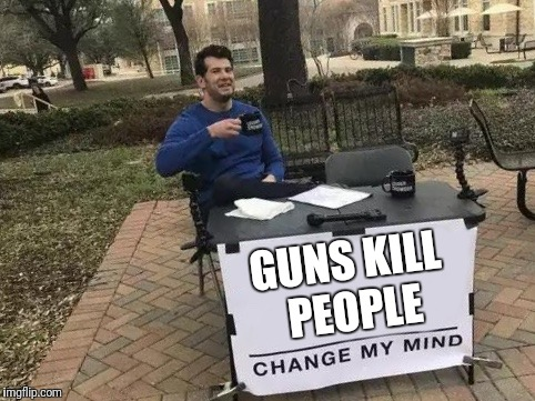 Change My Mind | GUNS KILL PEOPLE | image tagged in change my mind | made w/ Imgflip meme maker