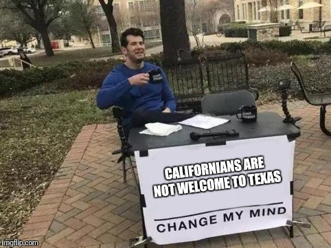 Change My Mind | CALIFORNIANS ARE NOT WELCOME TO TEXAS | image tagged in change my mind | made w/ Imgflip meme maker
