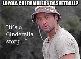 2018: the year of march madness upsets | LOYOLA CHI RAMBLERS BASKETBALL? | image tagged in cinderella,march madness,upset,chicago,loyola,ramblers | made w/ Imgflip meme maker
