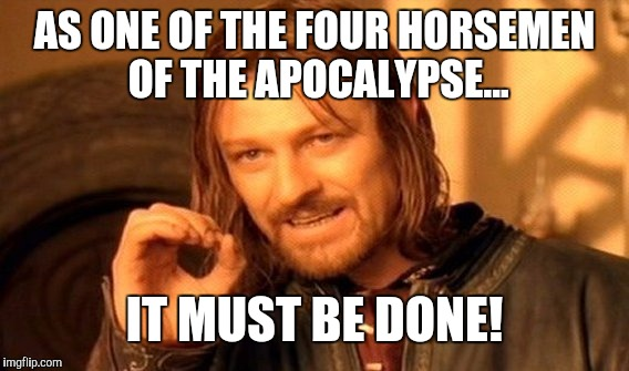 One Does Not Simply Meme | AS ONE OF THE FOUR HORSEMEN OF THE APOCALYPSE... IT MUST BE DONE! | image tagged in memes,one does not simply | made w/ Imgflip meme maker