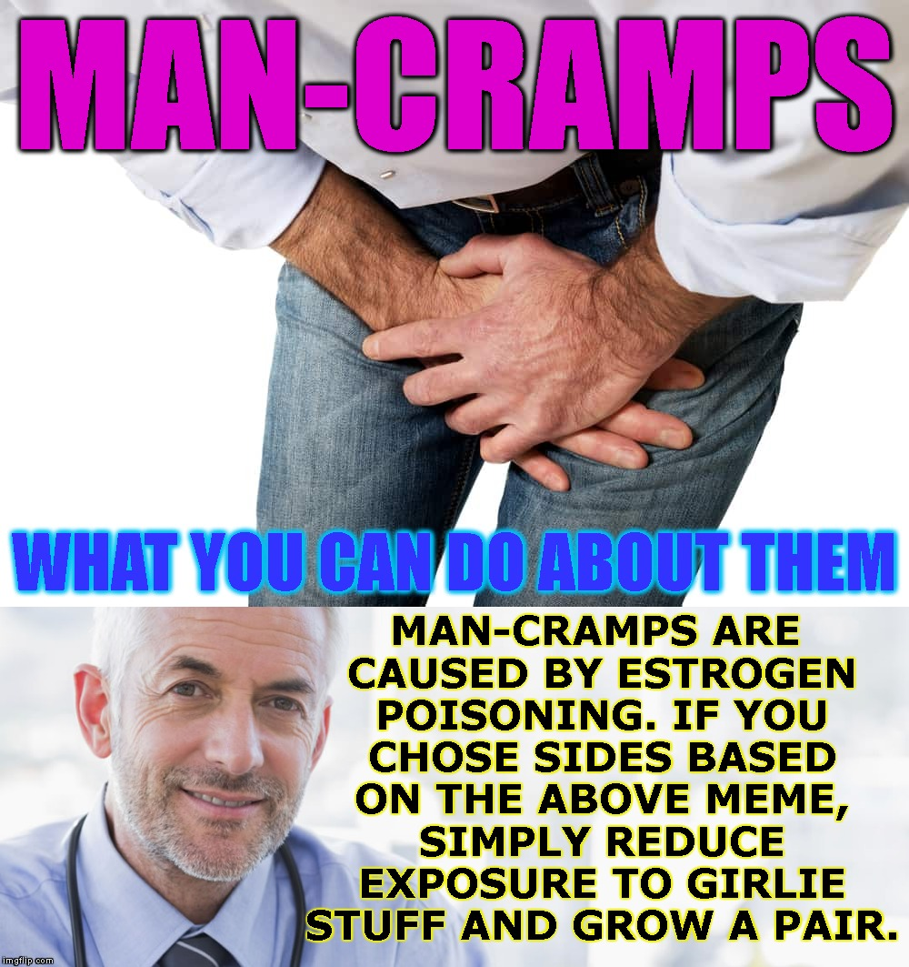 MAN-CRAMPS MAN-CRAMPS ARE CAUSED BY ESTROGEN POISONING. IF YOU CHOSE SIDES BASED ON THE ABOVE MEME, SIMPLY REDUCE EXPOSURE TO GIRLIE STUFF A | made w/ Imgflip meme maker