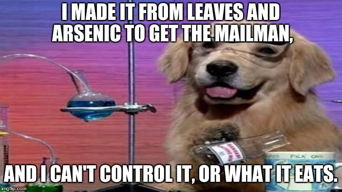 I MADE IT FROM LEAVES AND ARSENIC TO GET THE MAILMAN, AND I CAN'T CONTROL IT, OR WHAT IT EATS. | made w/ Imgflip meme maker