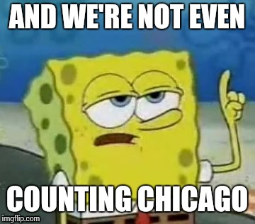 AND WE'RE NOT EVEN COUNTING CHICAGO | made w/ Imgflip meme maker