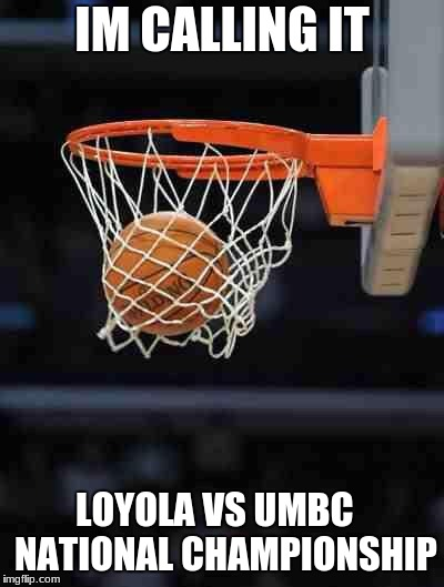 IM CALLING IT LOYOLA VS UMBC   NATIONAL CHAMPIONSHIP | image tagged in basketball | made w/ Imgflip meme maker