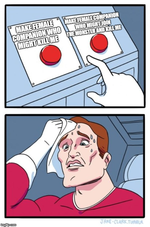 Two Buttons Meme | MAKE FEMALE COMPANION WHO MIGHT KILL ME MAKE FEMALE COMPANION WHO MIGHT JOIN THE MONSTER AND KILL ME | image tagged in memes,two buttons | made w/ Imgflip meme maker