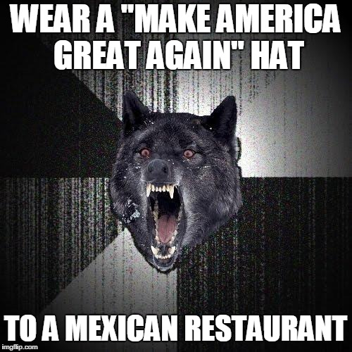 "Insanity Wolf | WEAR A ""MAKE AMERICA GREAT AGAIN"" HAT TO A MEXICAN RESTAURANT 