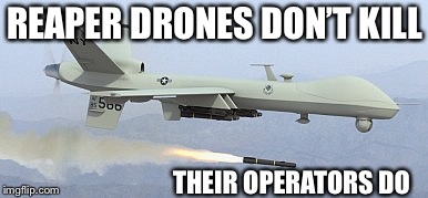 Drones don't kill... | REAPER DRONES DON'T KILL THEIR OPERATORS DO | image tagged in reaper drone,guns dont kill people | made w/ Imgflip meme maker