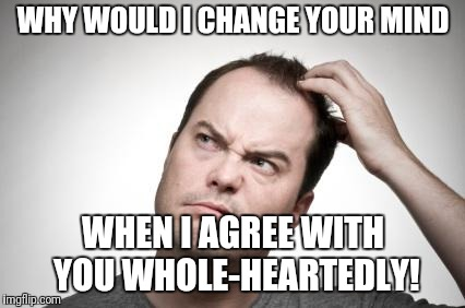 WHY WOULD I CHANGE YOUR MIND WHEN I AGREE WITH YOU WHOLE-HEARTEDLY! | made w/ Imgflip meme maker