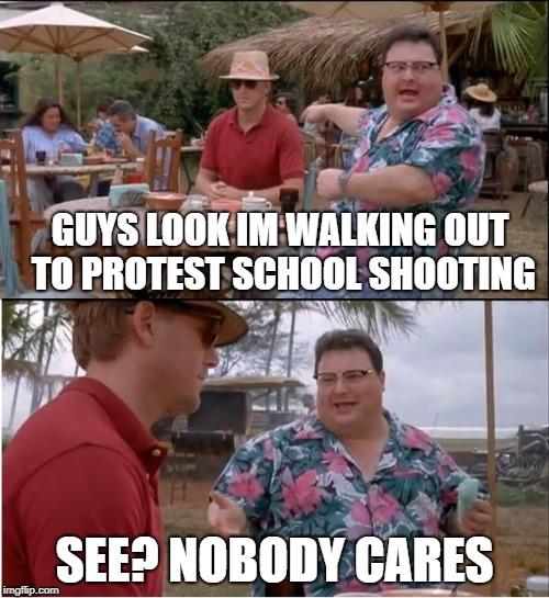 See Nobody Cares Meme | GUYS LOOK IM WALKING OUT TO PROTEST SCHOOL SHOOTING SEE? NOBODY CARES | image tagged in memes,see nobody cares | made w/ Imgflip meme maker