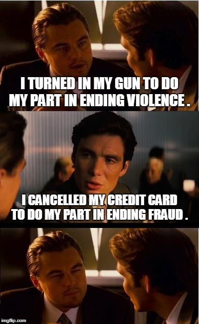 Neither of these make any sense | I TURNED IN MY GUN TO DO MY PART IN ENDING VIOLENCE . I CANCELLED MY CREDIT CARD TO DO MY PART IN ENDING FRAUD . | image tagged in memes,inception,gun violence,gun control,credit card | made w/ Imgflip meme maker