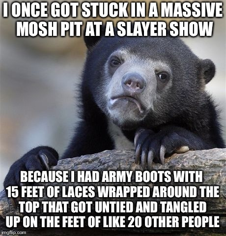 Confession Bear Meme | I ONCE GOT STUCK IN A MASSIVE MOSH PIT AT A SLAYER SHOW BECAUSE I HAD ARMY BOOTS WITH 15 FEET OF LACES WRAPPED AROUND THE TOP THAT GOT UNTIE | image tagged in memes,confession bear | made w/ Imgflip meme maker