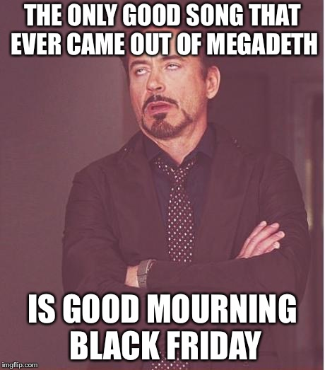 Face You Make Robert Downey Jr Meme | THE ONLY GOOD SONG THAT EVER CAME OUT OF MEGADETH IS GOOD MOURNING BLACK FRIDAY | image tagged in memes,face you make robert downey jr | made w/ Imgflip meme maker