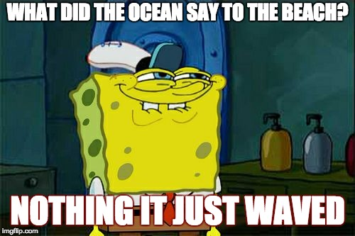 Dont You Squidward Meme | WHAT DID THE OCEAN SAY TO THE BEACH? NOTHING IT JUST WAVED | image tagged in memes,dont you squidward | made w/ Imgflip meme maker