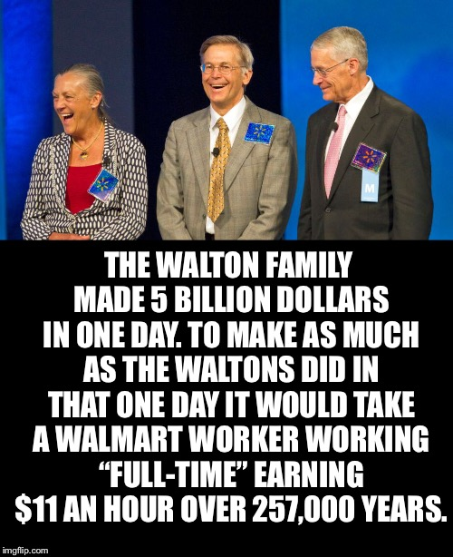 When Will Enough Be Enough | THE WALTON FAMILY MADE 5 BILLION DOLLARS IN ONE DAY. TO MAKE AS MUCH AS THE WALTONS DID IN THAT ONE DAY IT WOULD TAKE A WALMART WORKER WORKI | image tagged in economic inequality,walton,walmart,rich,disparity,worker | made w/ Imgflip meme maker