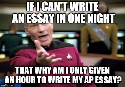 Picard Wtf | IF I CAN'T WRITE AN ESSAY IN ONE NIGHT THAT WHY AM I ONLY GIVEN AN HOUR TO WRITE MY AP ESSAY? | image tagged in memes,picard wtf | made w/ Imgflip meme maker