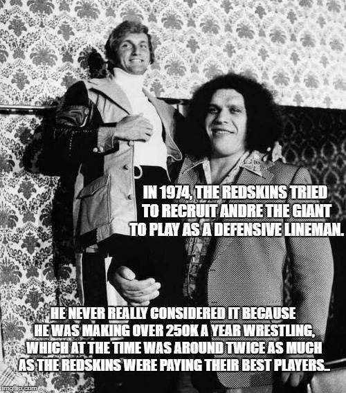 Andre with his Joe Theismann doll.. #ATGFacts |  IN 1974, THE REDSKINS TRIED TO RECRUIT ANDRE THE GIANT TO PLAY AS A DEFENSIVE LINEMAN. HE NEVER REALLY CONSIDERED IT BECAUSE HE WAS MAKING OVER 250K A YEAR WRESTLING, WHICH AT THE TIME WAS AROUND TWICE AS MUCH AS THE REDSKINS WERE PAYING THEIR BEST PLAYERS.. | image tagged in joe theismann,andre the giant,atgfacts,redskins,seven foot four | made w/ Imgflip meme maker