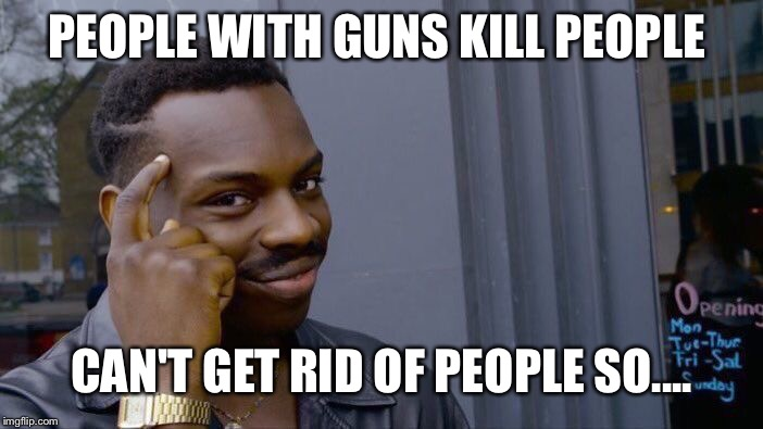 Roll Safe Think About It Meme | PEOPLE WITH GUNS KILL PEOPLE CAN'T GET RID OF PEOPLE SO.... | image tagged in memes,roll safe think about it | made w/ Imgflip meme maker