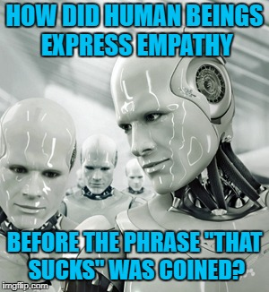 "Robot overlords will learn | HOW DID HUMAN BEINGS EXPRESS EMPATHY BEFORE THE PHRASE ""THAT SUCKS"" WAS COINED? 