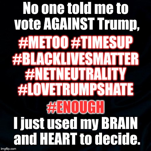black background | No one told me to vote AGAINST Trump, I just used my BRAIN and HEART to decide. #METOO #TIMESUP #BLACKLIVESMATTER #NETNEUTRALITY #LOVETRUMPS | image tagged in black background | made w/ Imgflip meme maker