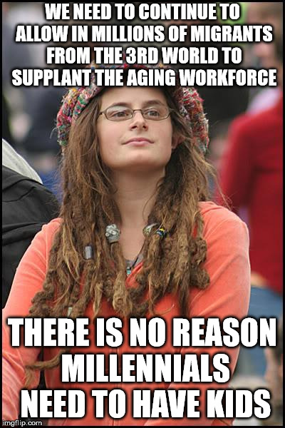 College Liberal Meme | WE NEED TO CONTINUE TO ALLOW IN MILLIONS OF MIGRANTS FROM THE 3RD WORLD TO SUPPLANT THE AGING WORKFORCE THERE IS NO REASON MILLENNIALS NEED  | image tagged in memes,college liberal | made w/ Imgflip meme maker