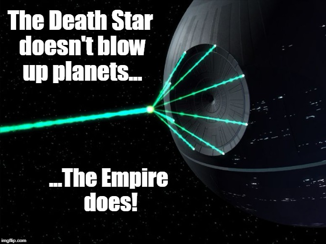 Death Star Laser | The Death Star doesn't blow up planets... ...The Empire does! | image tagged in death star laser,gun control,second amendment,gun rights,gun laws,parkland | made w/ Imgflip meme maker