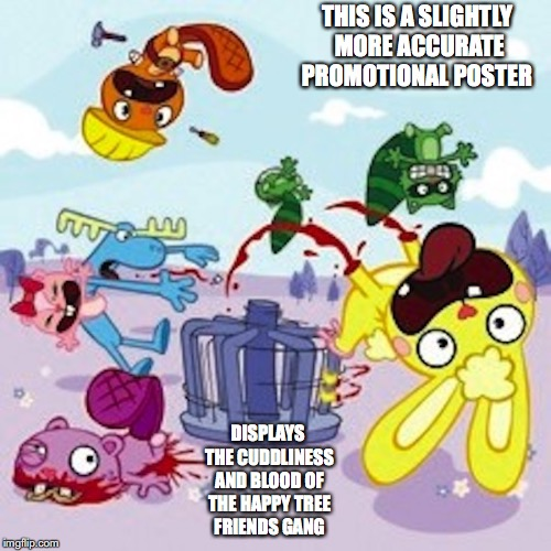 HTC Gore | THIS IS A SLIGHTLY MORE ACCURATE PROMOTIONAL POSTER DISPLAYS THE CUDDLINESS AND BLOOD OF THE HAPPY TREE FRIENDS GANG | image tagged in happy tree friends,memes | made w/ Imgflip meme maker