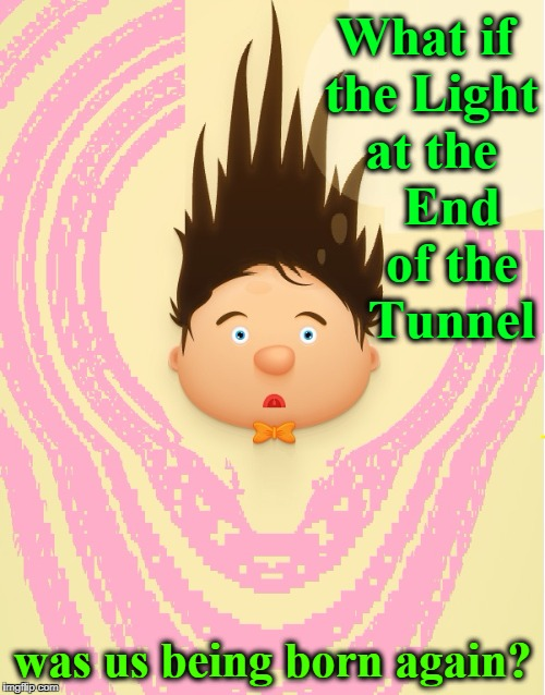 Help!  I Can't Move my Arms! | What if the Light at the    End    of the    Tunnel was us being born again? | image tagged in vince vance,reincarnation,light at the end of the tunnel,after death is life,being reborn,endless cycle | made w/ Imgflip meme maker